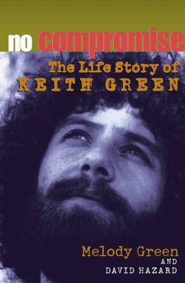No compromise : the life story of Keith Green