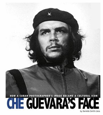 Che Guevara's face : how a Cuban photographer's image became a cu