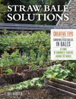 Straw bale solutions : creative tips for growing vegetables in bales at home, in community gardens, and around the world
