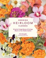 Growing heirloom flowers : bring the vintage beauty of heritage blooms to your modern garden