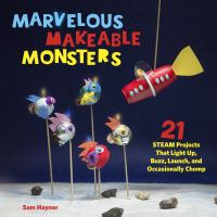 Marvelous makeable monsters : 21 STEAM projects that light up, buzz, launch, and occasionally chomp