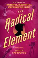The radical element : 12 stories of daredevils, debutantes, and other dauntless girls