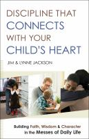 Discipline that connects with your child's heart : building faith, wisdom, and character in the messes of daily life