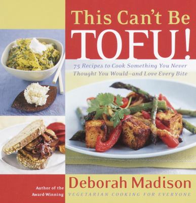 This can't be tofu! : 75 recipes to cook, something you never thought you would-- and love every bite