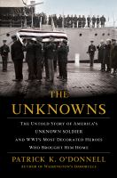The unknowns : the untold story of America's unknown soldier and WWI's most decorated heroes who brought him home