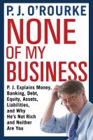 None of my business : P.J. explains money, banking, debt, equity, assets, liabilities, and why he's not rich and neither are you