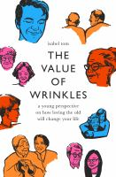The value of wrinkles : a young perspective on how loving the old will change your life