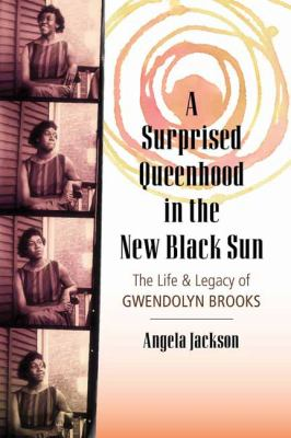 A surprised queenhood in the new Black sun : the life & legacy of Gwendolyn Brooks