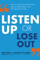 Listen up or lose out : how to avoid miscommunication, improve relationships, and get more done faster