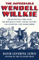 The improbable Wendell Willkie : the businessman who saved the Republican Party and his country, and conceived a new world order
