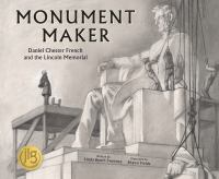 Monument maker : Daniel Chester French and the Lincoln Memorial