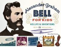 Alexander Graham Bell for kids : his life and inventions, with 21 activities