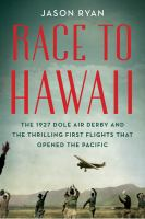 Race to Hawaii : the 1927 Dole Air Derby and the thrilling first flights that opened the Pacific