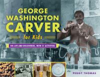 George Washington Carver for kids : his life and discoveries with 21 activities