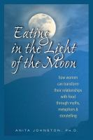 Eating in the light of the moon : how women can transform their relationships with food through myths, metaphors & storytelling