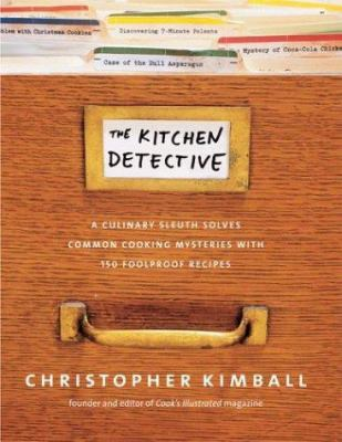 The kitchen detective : a culinary sleuth solves common cooking mysteries, with 150 foolproof recipes