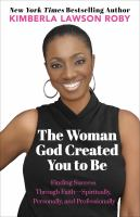 The woman God created you to be : finding success through faith - spiritually, personally, and professionally
