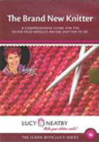 The brand new knitter : a comprehensive guide for the never-held-needles-before knitter-to-be