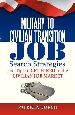 Military to civilian transition : job search stategies and tips to get hired in the civilian job market