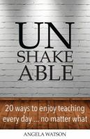 Unshakeable : 20 ways to enjoy teaching every day --- no matter what