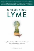 Unlocking Lyme : myths, truths, and practical solutions for chronic Lyme disease