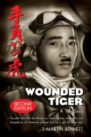 Wounded tiger : the true story of Mitsuo Fuchida, the pilot who led the attack on Pearl Harbor, whose life was changed by an American prisoner and by a girl he never met, the three strands of the extraordinary lives of Mitsuo Fuchida, Jake DeShazer, and t