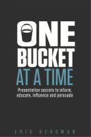 One bucket at a time : presentation secrets to inform, educate, influence, and persuade