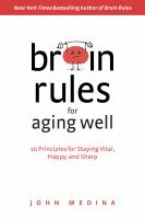Brain rules for aging well : 10 principles for staying vital, happy, and sharp