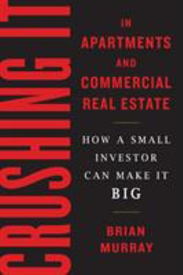 Crushing it in apartments and commercial real estate : how a small investor can make it big