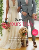 The knot's yours truly : inspiration and ideas to personalize your wedding