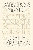 Dangerous mystic : Meister Eckhart's path to the God within