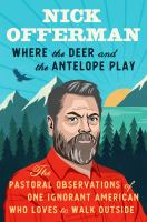 Where the deer and the antelope play : the pastoral observations of one ignorant American who loves to walk outside