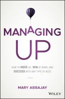 Managing up : how to move up, win at work, and succeed with any type of boss