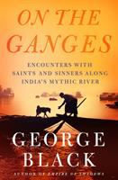On the Ganges : encounters with saints and sinners on India's mythic river