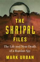 The Skripal files : the life and near death of a Russian spy
