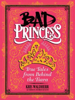 Bad princess : true tales from behind the tiara