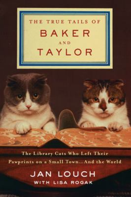 The true tails of Baker and Taylor : the library cats who left their pawprints on a small town ... and the world