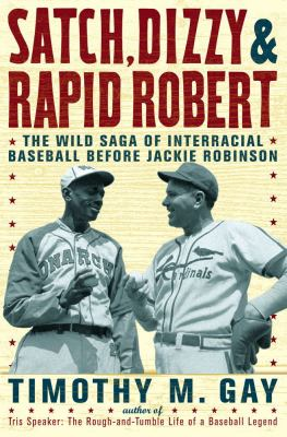Satch, Dizzy & rapid Robert : the wild saga of interracial baseball before Jackie Robinson