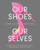 Our shoes, our selves : 40 women, 40 stories, 40 pairs of shoes