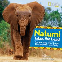 Natumi takes the lead : the true story of an orphan elephant who finds family