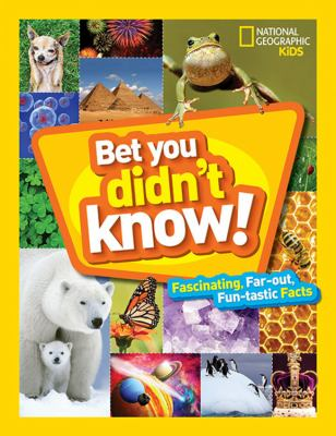 Bet you didn't know : fascinating, far-out, fun-tastic facts!