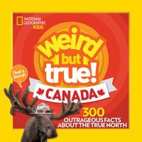 Weird but true! Canada : 300 outrageous facts about the True North.