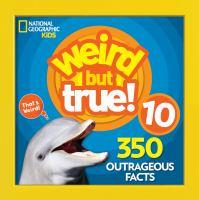 Weird but true 10 : 350 outrageous facts.