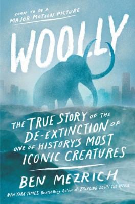 Woolly : the true story of the quest to revive one of history's most iconic extinct creatures