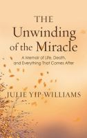 The unwinding of the miracle : a memoir of life, death, and everything that comes after