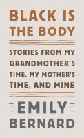 Black is the body : stories from my grandmother's time, my mother' s time, and mine