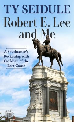 Robert E. Lee and Me : A Southerner's Reckoning With the Myth of the Lost Cause