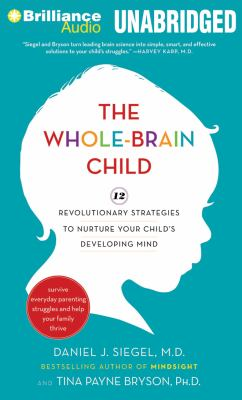 The whole-brain child : [12 revolutionary strategies to nurture your child's developing mind]