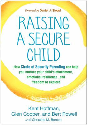 Raising a secure child : how circle of security parenting can hel
