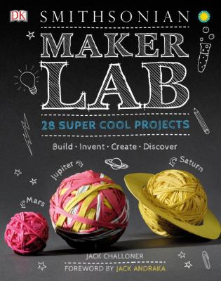 Maker lab : 28 super cool projects : build, invent, create, discover
